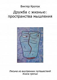 Виктор Кротов -Дружба с жизнью: пространства мышления. Письма из внутренних путешествий. Книга третья