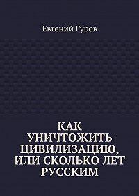 Евгений Гуров -Как уничтожить цивилизацию, или Скольколет русским