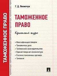 Г. Пилипчук -Таможенное право. Краткий курс. Учебное пособие