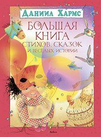 Даниил Хармс -Большая книга стихов, сказок и весёлых историй