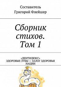 Григорий Флейшер -Сборник стихов. Том 1. «Дентилюкс». Здоровые зубы– залог здоровья нации