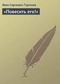 Иван Тургенев -«Повесить его!»