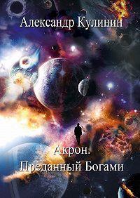Александр Кулинин -Акрон. Преданный Богами