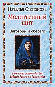 Наталья Ивановна Степанова -Молитвенный щит. Заговоры и обереги