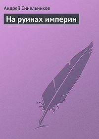 Андрей Синельников -На руинах империи
