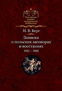 Николай Берг -Записки о польских заговорах и восстаниях 1831-1862 годов