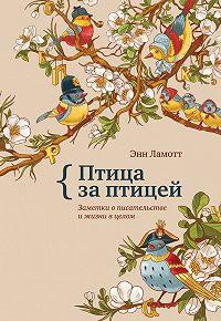 Энн Ламотт -Птица за птицей. Заметки о писательстве и жизни в целом