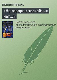 Валентин Пикуль -«Не говори с тоской: их нет…»