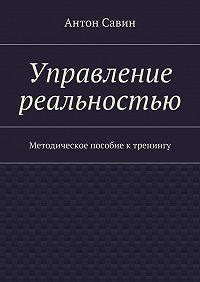 Антон Савин -Управление реальностью. Методическое пособие ктренингу