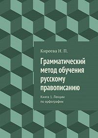 Наталия Киреева -Грамматический метод обучения русскому правописанию. Книга 1. Лекции поорфографии