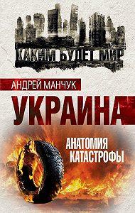 Андрей Манчук -Украина. Анатомия катастрофы