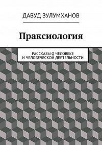 Давуд Зулумханов - Праксиология. Рассказы очеловеке ичеловеческой деятельности