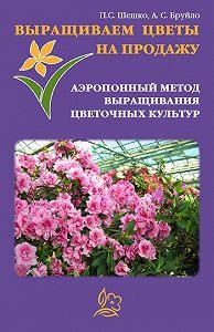 Павел Шешко -Выращиваем цветы на продажу. Аэропонный метод выращивания цветочных культур