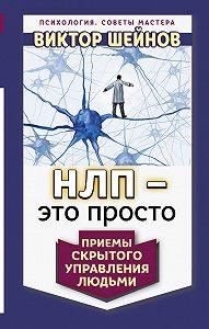 Виктор Шейнов - НЛП – это просто. Приемы скрытого управления людьми