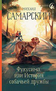 Михаил Самарский -Фукусима, или История собачьей дружбы