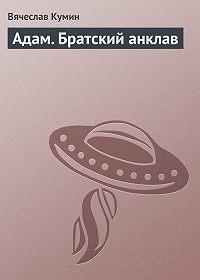 Вячеслав Кумин -Адам. Братский анклав
