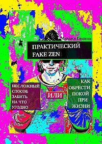 Михаил Глинин -Практический Fake Zen. Несложный способ забить на что угодно, или Как обрести покой при жизни