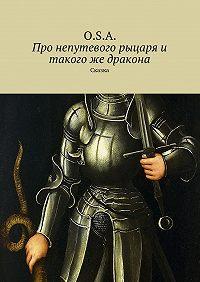 O.S.A. -Про непутевого рыцаря и такого же дракона. Сказка