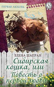 Елена Шапран -Сибирская кошка, или Повесть о первой любви