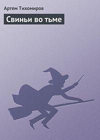 Артем Тихомиров - Свиньи во тьме