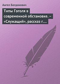 Ангел Богданович -Типы Гоголя в современной обстановке.– «Служащий», рассказ г. Елпатьевского