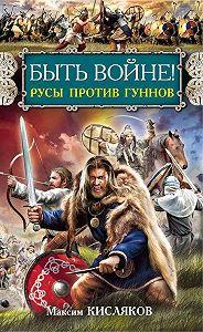 Максим Кисляков -Быть войне! Русы против гуннов