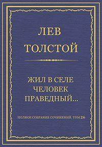 Лев Толстой -Полное собрание сочинений. Том 26. Произведения 1885–1889 гг. Жил в селе человек праведный…