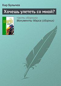 Кир Булычев -Хочешь улететь со мной?