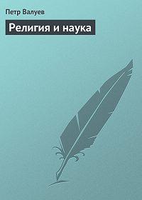 Петр Валуев - Религия и наука
