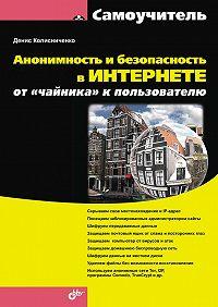 Денис Колисниченко - Анонимность и безопасность в Интернете. От «чайника» к пользователю