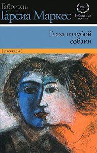 Габриэль Гарсия Маркес - Глаза голубой собаки (сборник)