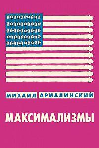 Михаил Армалинский - Максимализмы (сборник)