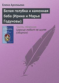 Елена Арсеньева - Белая голубка и каменная баба (Ирина и Марья Годуновы)