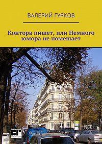 Валерий Гурков -Контора пишет, или Немного юмора непомешает