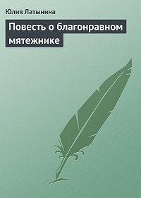 Юлия Латынина -Повесть о благонравном мятежнике