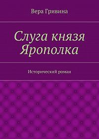 Вера Гривина -Слуга князя Ярополка