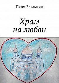 Павел Владыкин -Храм налюбви. Книга стихов