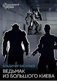 Владимир Васильев - Ведьмак из Большого Киева (сборник)