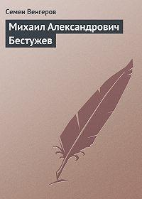 Семен Венгеров -Михаил Александрович Бестужев