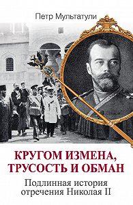 Петр Мультатули -Кругом измена, трусость и обман. Подлинная история отречения Николая II