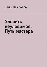 Баир Жамбалов - Уловить неуловимое. Путь мастера