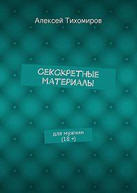 Алексей Тихомиров -СеКСкретные материалы. для мужчин (18+)