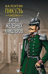 Валентин Пикуль -Битва железных канцлеров