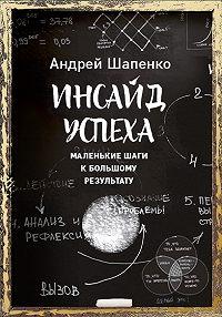 Андрей Шапенко -Инсайд успеха. Маленькие шаги к большому результату