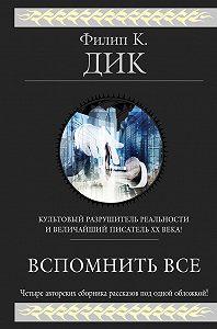 Филип Дик -Вспомнить всё (сборник)