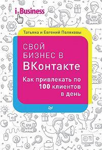 Евгений Поляков, Татьяна Полякова - Свой бизнес в «ВКонтакте». Как привлекать по 100 клиентов в день