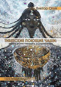 Виктор Олегович Огуй -Тибетские поющие чаши: метод естественного оздоровления