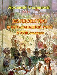 Арсений Селецкий -Колдовство в Юго-Западной Руси в XVIII столетии