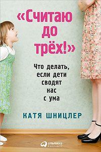 Катя Шницлер - «Считаю до трех!»: Что делать, если дети сводят нас с ума