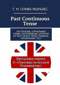 Т. Олива Моралес -Past Continuous Tense. Построение, сигнальные слова, употребление, отличие отPast Simple Tense; правила, упражнения,тест